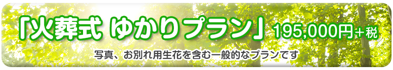 「火葬式 ゆかりプラン」195,000円+税 写真、お別れ用生花を含む一般的なプランです